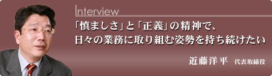 「慎ましさ」と「正義」の精神で、日々の業務に取り組む姿勢を持ち続けたい 代表取締役社長 近藤洋平